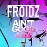 Froidz / Ain't Good 4 Me - Single