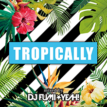 TROPICALLY Mixed by DJ FUMI★YEAH!